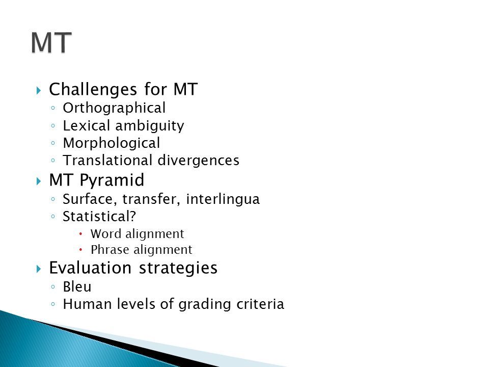  Challenges for MT ◦ Orthographical ◦ Lexical ambiguity ◦ Morphological ◦ Translational divergences  MT Pyramid ◦ Surface, transfer, interlingua ◦ Statistical.
