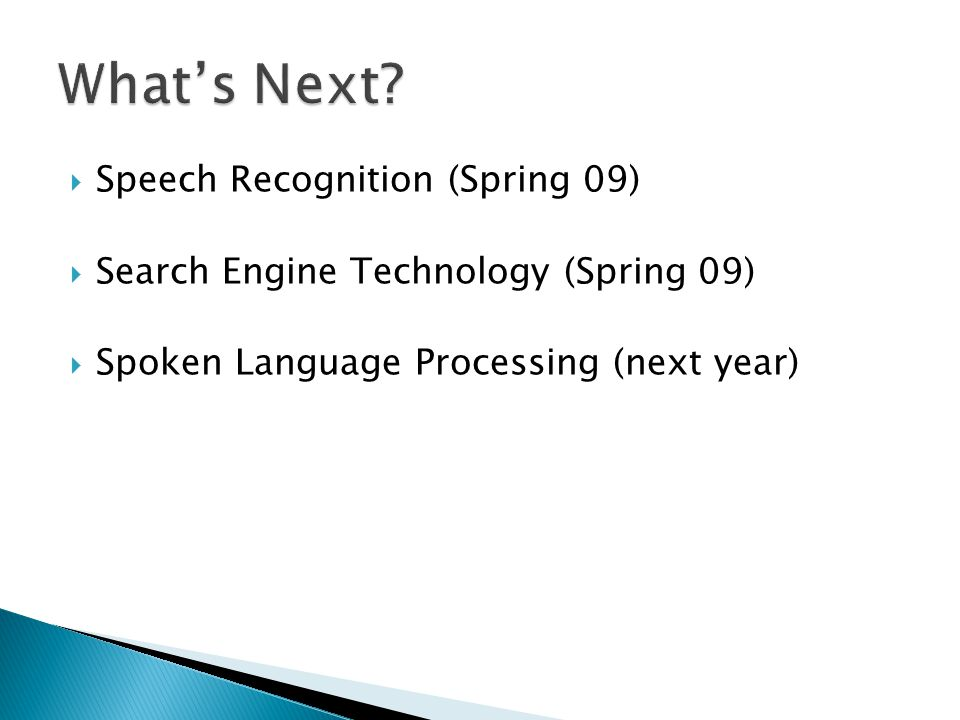  Speech Recognition (Spring 09)  Search Engine Technology (Spring 09)  Spoken Language Processing (next year)