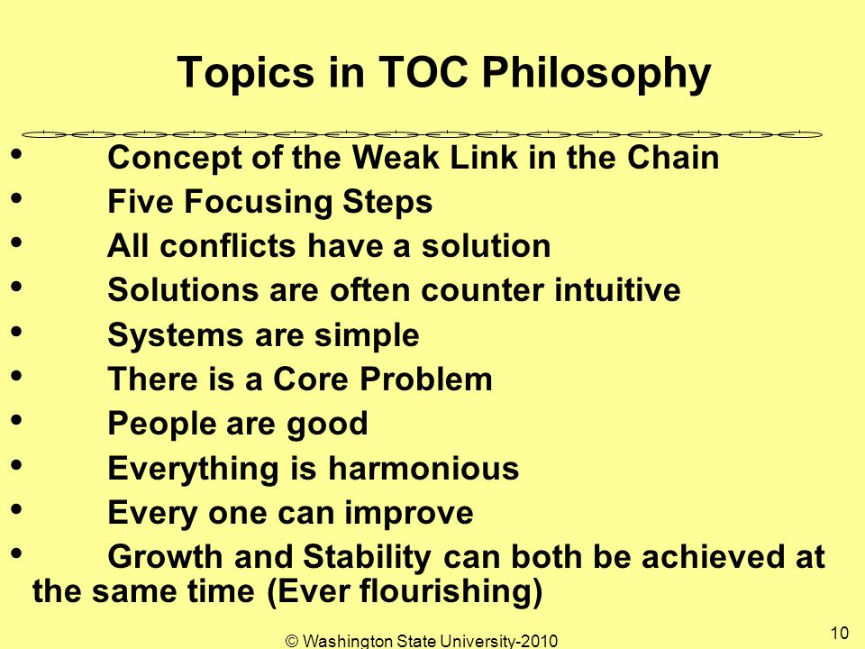 © Washington State University Topics in TOC Philosophy Concept of the Weak Link in the Chain Five Focusing Steps All conflicts have a solution Solutions are often counter intuitive Systems are simple There is a Core Problem People are good Everything is harmonious Every one can improve Growth and Stability can both be achieved at the same time (Ever flourishing)