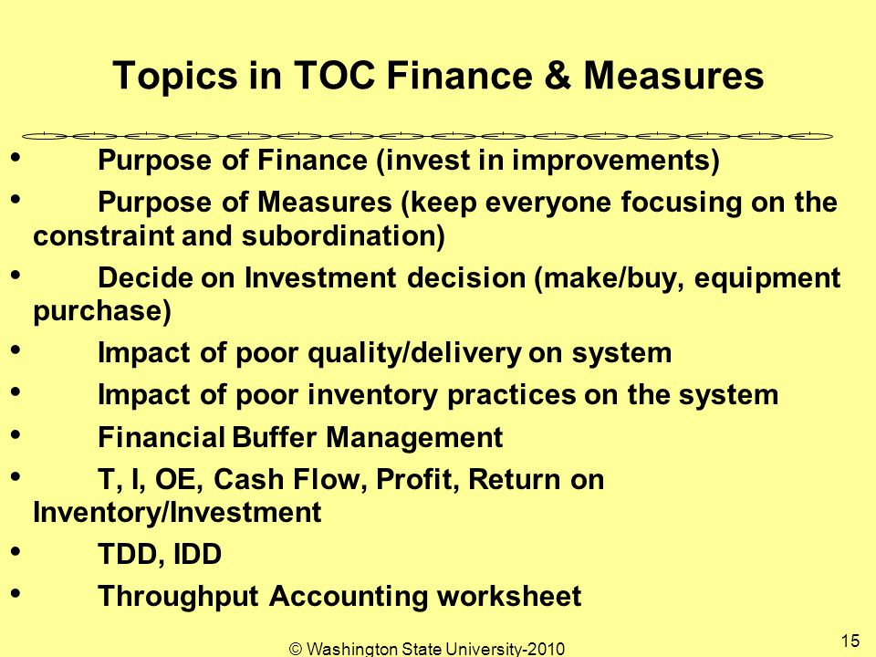© Washington State University Topics in TOC Finance & Measures Purpose of Finance (invest in improvements) Purpose of Measures (keep everyone focusing on the constraint and subordination) Decide on Investment decision (make/buy, equipment purchase) Impact of poor quality/delivery on system Impact of poor inventory practices on the system Financial Buffer Management T, I, OE, Cash Flow, Profit, Return on Inventory/Investment TDD, IDD Throughput Accounting worksheet