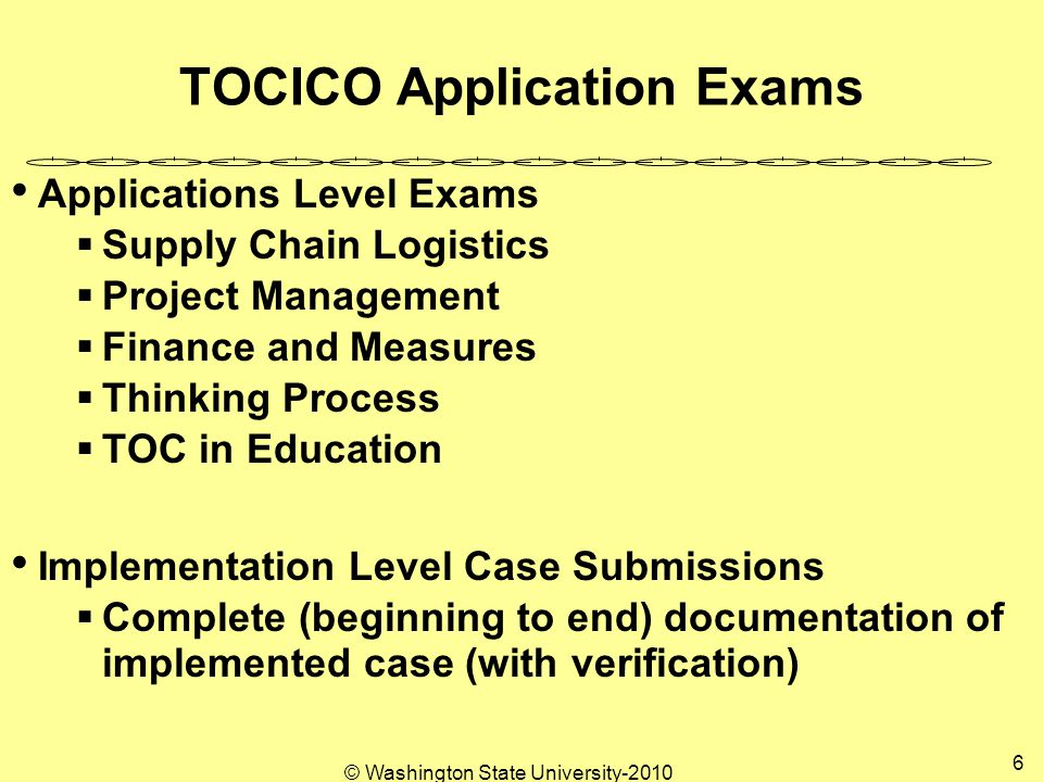 © Washington State University TOCICO Application Exams Applications Level Exams  Supply Chain Logistics  Project Management  Finance and Measures  Thinking Process  TOC in Education Implementation Level Case Submissions  Complete (beginning to end) documentation of implemented case (with verification)