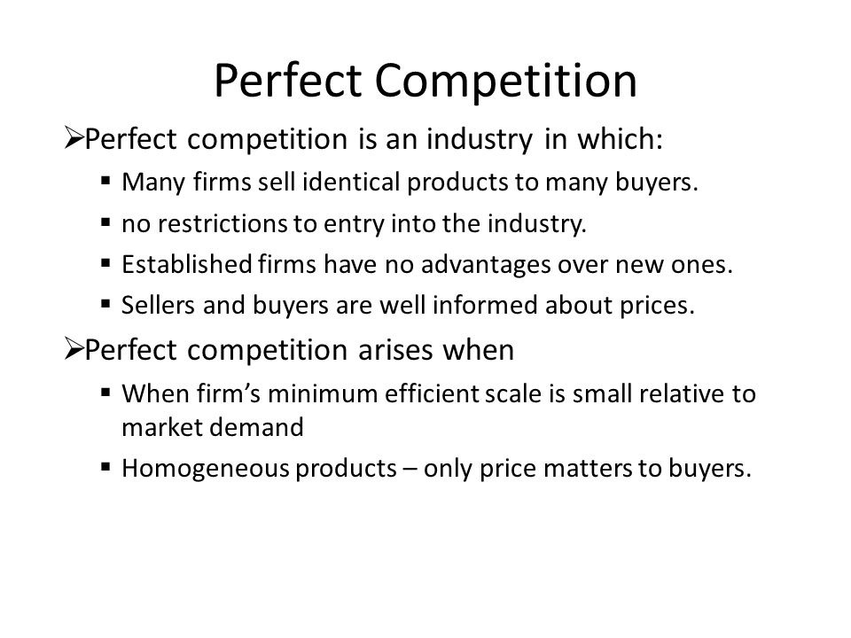 Perfect Competition  Perfect competition is an industry in which:  Many firms sell identical products to many buyers.