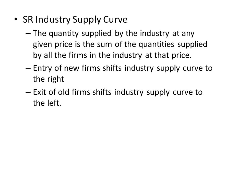 SR Industry Supply Curve – The quantity supplied by the industry at any given price is the sum of the quantities supplied by all the firms in the industry at that price.