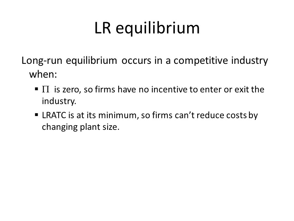 LR equilibrium Long-run equilibrium occurs in a competitive industry when:   is zero, so firms have no incentive to enter or exit the industry.