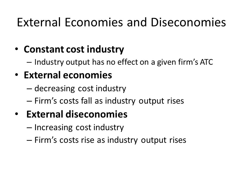 External Economies and Diseconomies Constant cost industry – Industry output has no effect on a given firm's ATC External economies – decreasing cost industry – Firm's costs fall as industry output rises External diseconomies – Increasing cost industry – Firm's costs rise as industry output rises