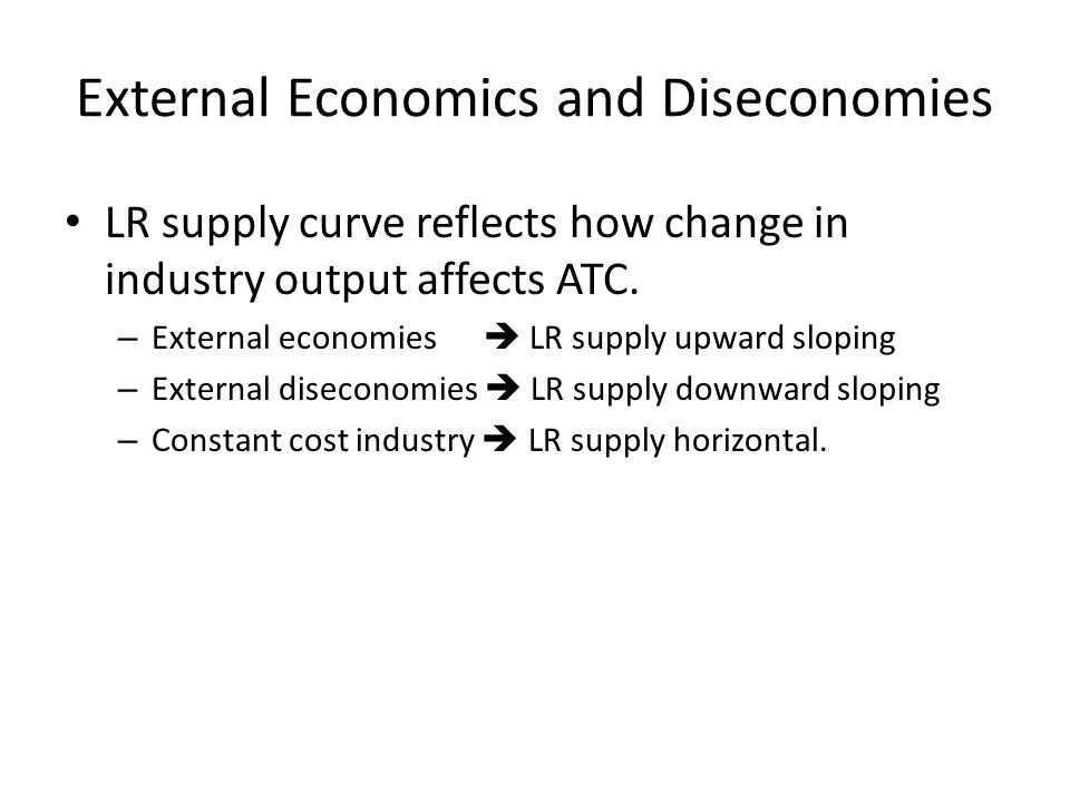 External Economics and Diseconomies LR supply curve reflects how change in industry output affects ATC.