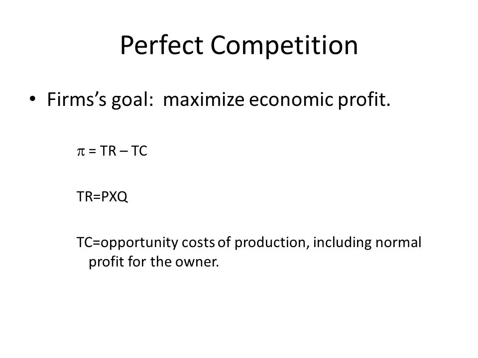 Perfect Competition Firms's goal: maximize economic profit.