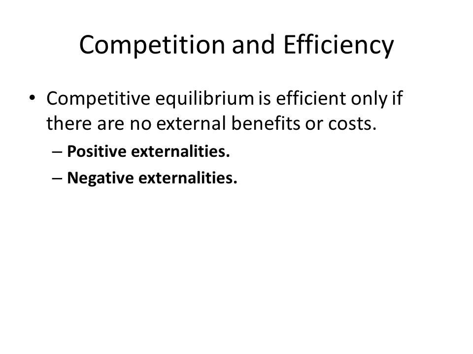 Competition and Efficiency Competitive equilibrium is efficient only if there are no external benefits or costs.
