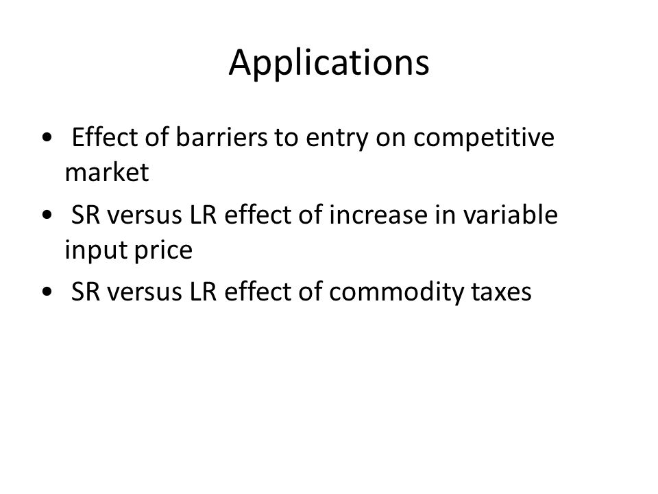 Applications Effect of barriers to entry on competitive market SR versus LR effect of increase in variable input price SR versus LR effect of commodity taxes