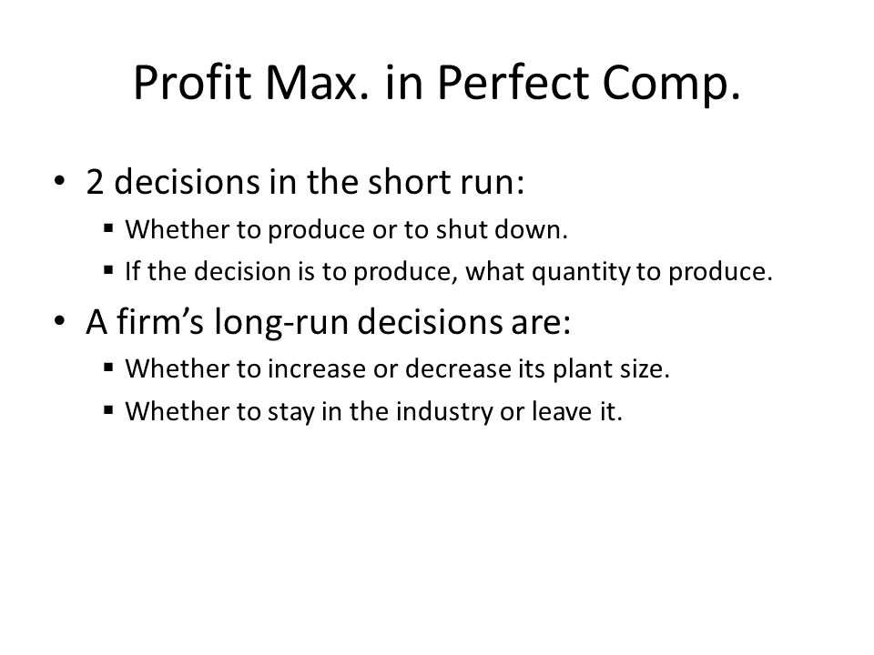 Profit Max. in Perfect Comp. 2 decisions in the short run:  Whether to produce or to shut down.