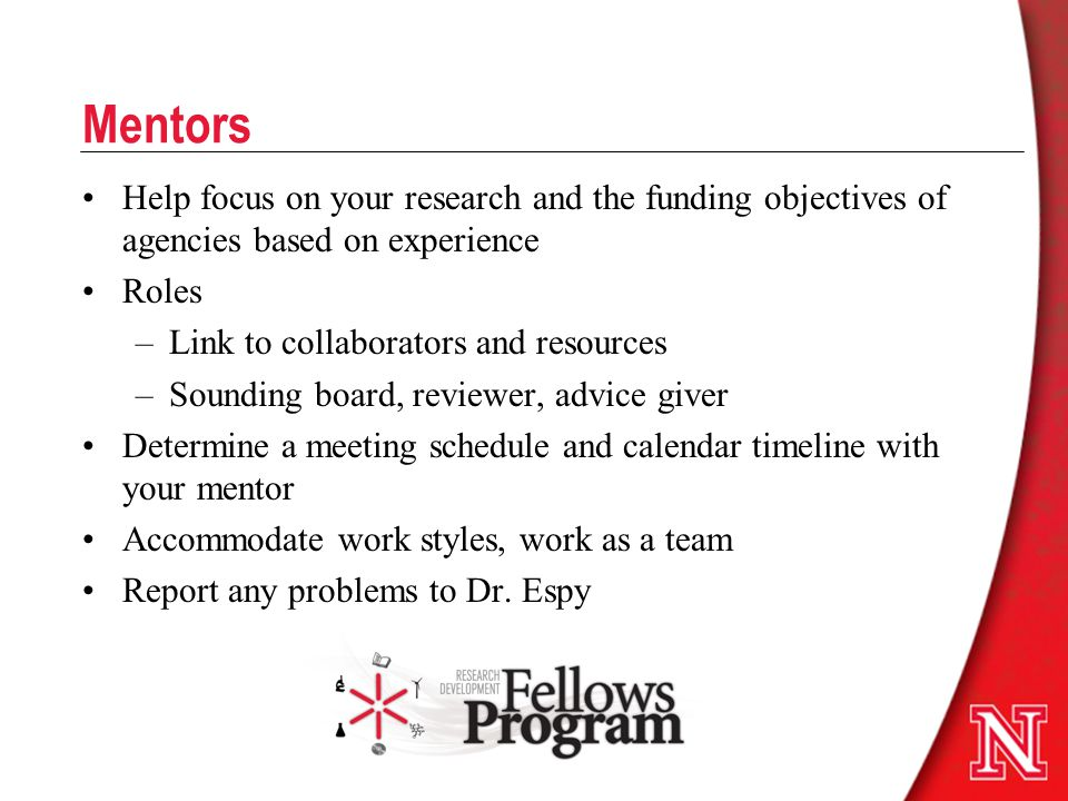 Mentors Help focus on your research and the funding objectives of agencies based on experience Roles –Link to collaborators and resources –Sounding board, reviewer, advice giver Determine a meeting schedule and calendar timeline with your mentor Accommodate work styles, work as a team Report any problems to Dr.