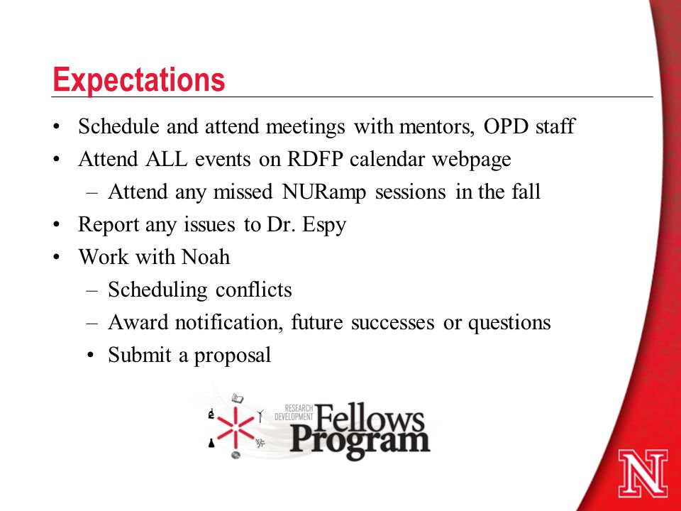 Expectations Schedule and attend meetings with mentors, OPD staff Attend ALL events on RDFP calendar webpage –Attend any missed NURamp sessions in the fall Report any issues to Dr.