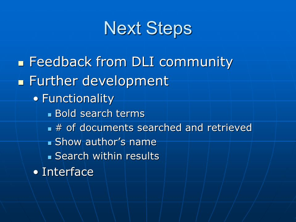 Next Steps Feedback from DLI community Feedback from DLI community Further development Further development FunctionalityFunctionality Bold search terms Bold search terms # of documents searched and retrieved # of documents searched and retrieved Show author's name Show author's name Search within results Search within results InterfaceInterface