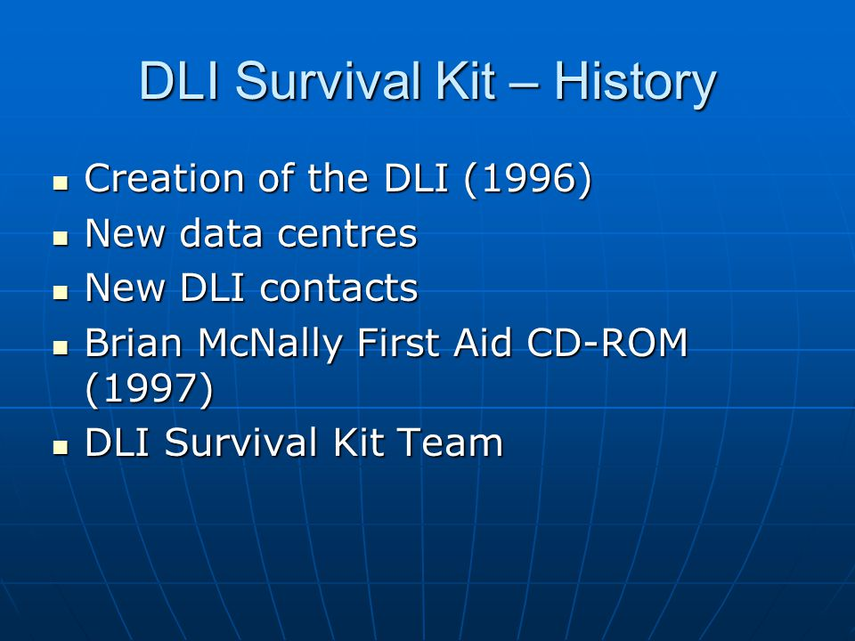 DLI Survival Kit – History Creation of the DLI (1996) Creation of the DLI (1996) New data centres New data centres New DLI contacts New DLI contacts Brian McNally First Aid CD-ROM (1997) Brian McNally First Aid CD-ROM (1997) DLI Survival Kit Team DLI Survival Kit Team
