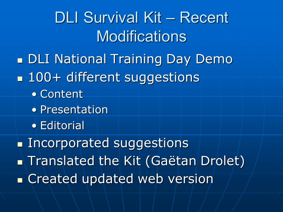 DLI Survival Kit – Recent Modifications DLI National Training Day Demo DLI National Training Day Demo 100+ different suggestions 100+ different suggestions ContentContent PresentationPresentation EditorialEditorial Incorporated suggestions Incorporated suggestions Translated the Kit (Gaëtan Drolet) Translated the Kit (Gaëtan Drolet) Created updated web version Created updated web version