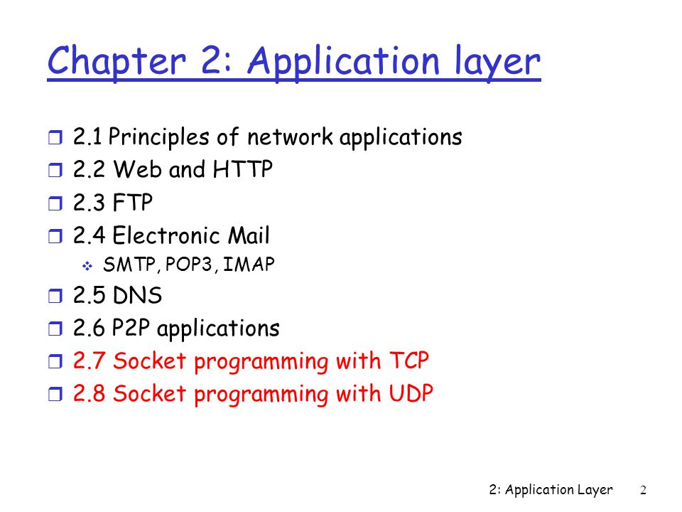 2: Application Layer 2 Chapter 2: Application layer r 2.1 Principles of network applications r 2.2 Web and HTTP r 2.3 FTP r 2.4 Electronic Mail  SMTP, POP3, IMAP r 2.5 DNS r 2.6 P2P applications r 2.7 Socket programming with TCP r 2.8 Socket programming with UDP