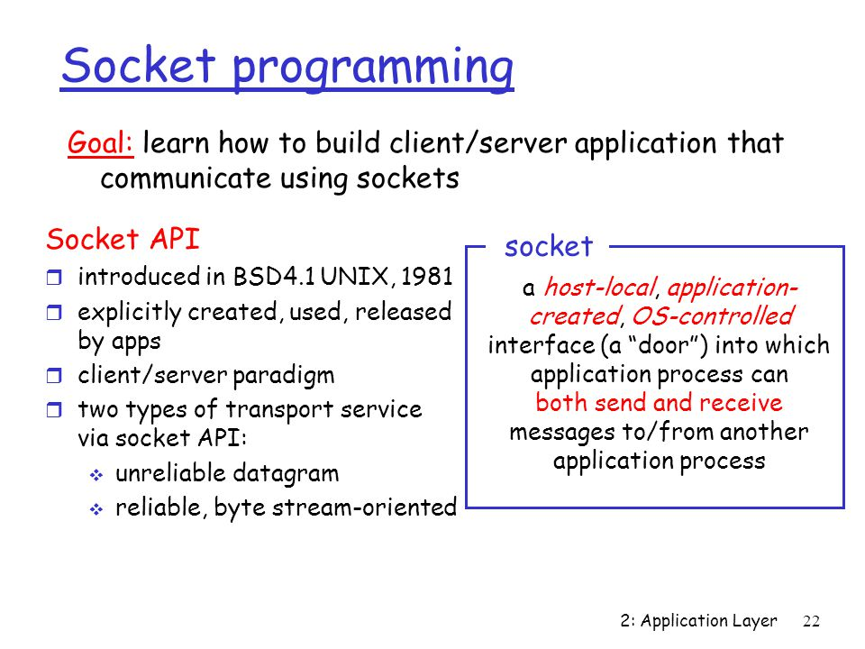 2: Application Layer 22 Socket programming Socket API r introduced in BSD4.1 UNIX, 1981 r explicitly created, used, released by apps r client/server paradigm r two types of transport service via socket API:  unreliable datagram  reliable, byte stream-oriented a host-local, application- created, OS-controlled interface (a door ) into which application process can both send and receive messages to/from another application process socket Goal: learn how to build client/server application that communicate using sockets