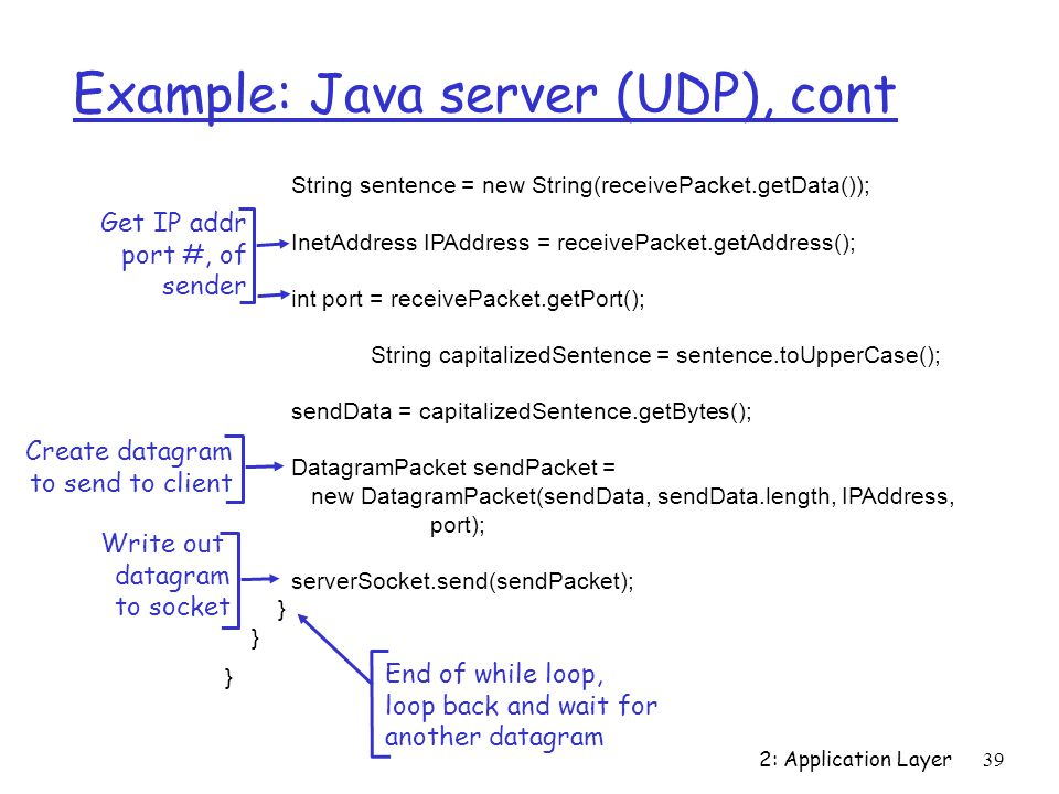 2: Application Layer 39 Example: Java server (UDP), cont String sentence = new String(receivePacket.getData()); InetAddress IPAddress = receivePacket.getAddress(); int port = receivePacket.getPort(); String capitalizedSentence = sentence.toUpperCase(); sendData = capitalizedSentence.getBytes(); DatagramPacket sendPacket = new DatagramPacket(sendData, sendData.length, IPAddress, port); serverSocket.send(sendPacket); } Get IP addr port #, of sender Write out datagram to socket End of while loop, loop back and wait for another datagram Create datagram to send to client