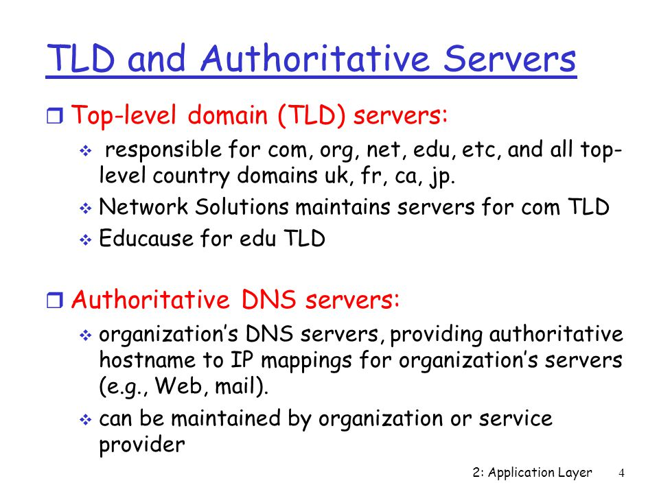2: Application Layer 4 TLD and Authoritative Servers r Top-level domain (TLD) servers:  responsible for com, org, net, edu, etc, and all top- level country domains uk, fr, ca, jp.