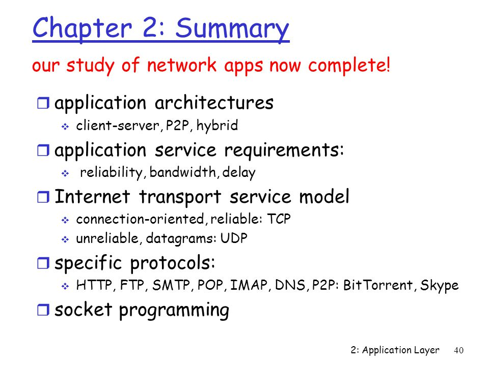 2: Application Layer 40 Chapter 2: Summary r application architectures  client-server, P2P, hybrid r application service requirements:  reliability, bandwidth, delay r Internet transport service model  connection-oriented, reliable: TCP  unreliable, datagrams: UDP r specific protocols:  HTTP, FTP, SMTP, POP, IMAP, DNS, P2P: BitTorrent, Skype r socket programming our study of network apps now complete!