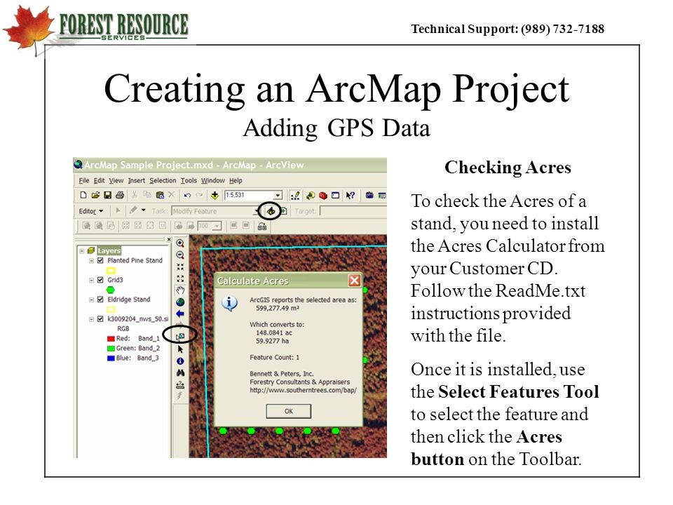 Technical Support: (989) Creating an ArcMap Project Adding GPS Data Checking Acres To check the Acres of a stand, you need to install the Acres Calculator from your Customer CD.