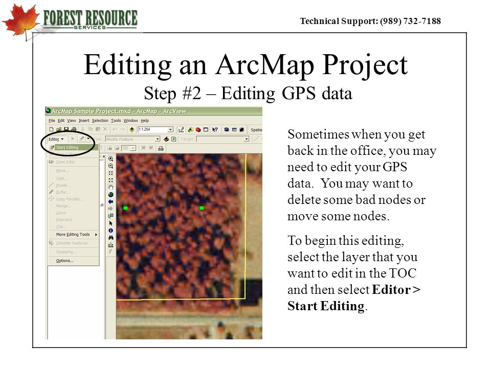 Technical Support: (989) Editing an ArcMap Project Step #2 – Editing GPS data Sometimes when you get back in the office, you may need to edit your GPS data.