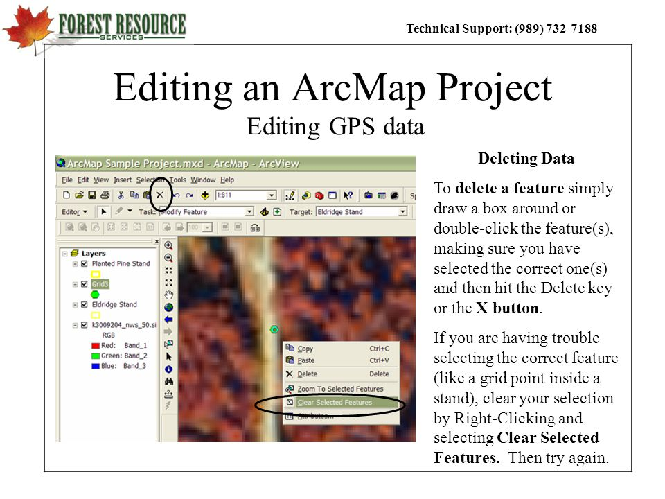Technical Support: (989) Editing an ArcMap Project Editing GPS data Deleting Data To delete a feature simply draw a box around or double-click the feature(s), making sure you have selected the correct one(s) and then hit the Delete key or the X button.