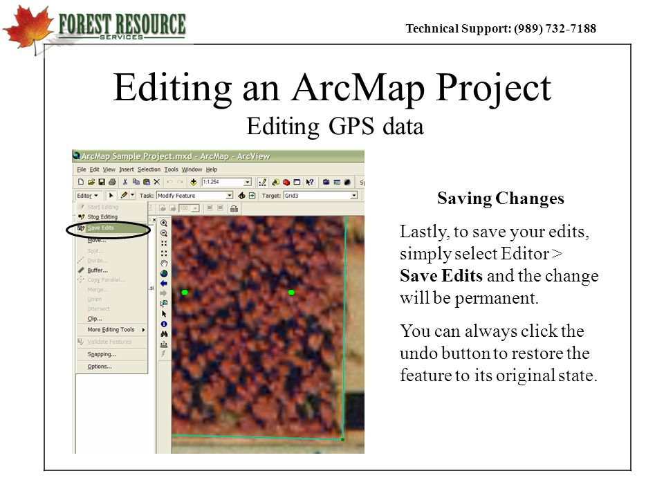 Technical Support: (989) Editing an ArcMap Project Editing GPS data Saving Changes Lastly, to save your edits, simply select Editor > Save Edits and the change will be permanent.