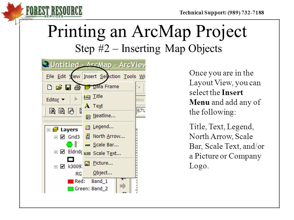 Technical Support: (989) Printing an ArcMap Project Step #2 – Inserting Map Objects Once you are in the Layout View, you can select the Insert Menu and add any of the following: Title, Text, Legend, North Arrow, Scale Bar, Scale Text, and/or a Picture or Company Logo.
