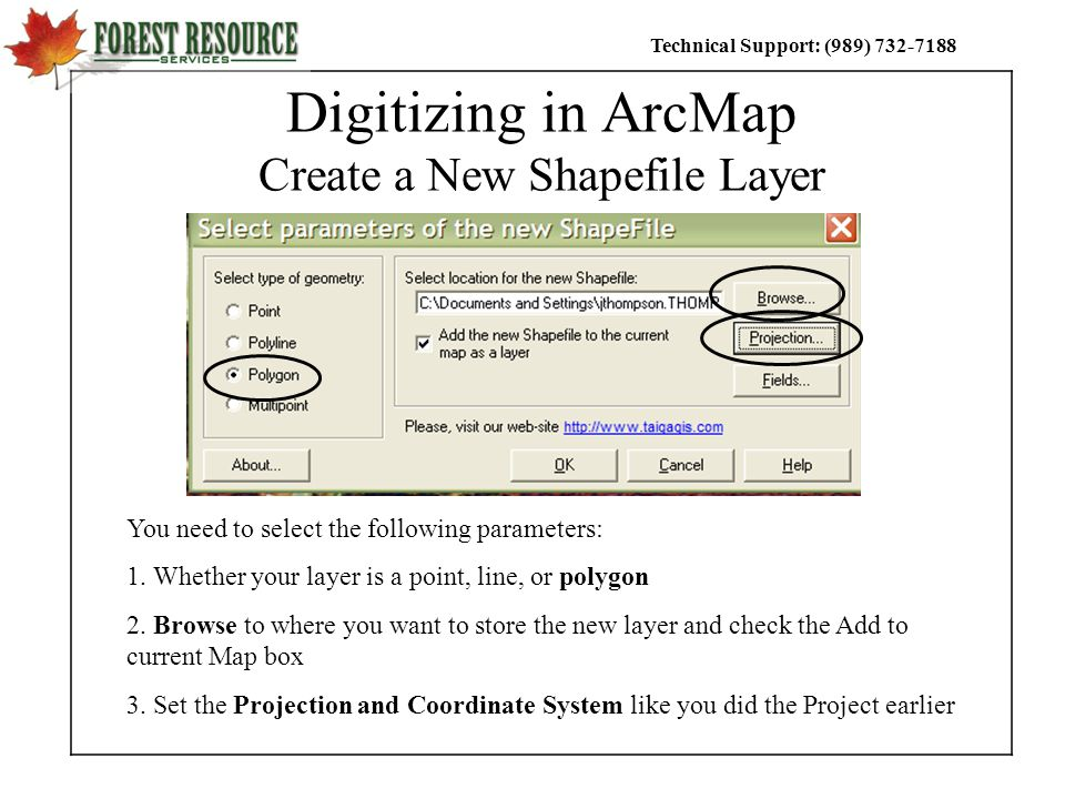 Technical Support: (989) Digitizing in ArcMap Create a New Shapefile Layer You need to select the following parameters: 1.