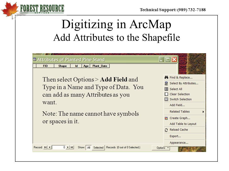 Technical Support: (989) Digitizing in ArcMap Add Attributes to the Shapefile Then select Options > Add Field and Type in a Name and Type of Data.