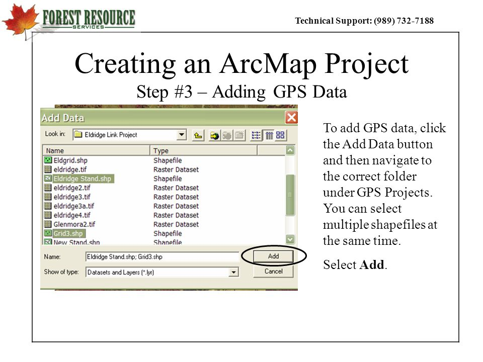 Technical Support: (989) Creating an ArcMap Project Step #3 – Adding GPS Data To add GPS data, click the Add Data button and then navigate to the correct folder under GPS Projects.