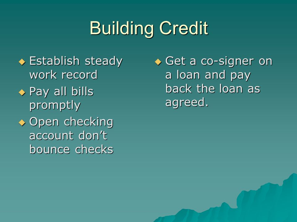 Building Credit  Establish steady work record  Pay all bills promptly  Open checking account don't bounce checks  Get a co-signer on a loan and pay back the loan as agreed.