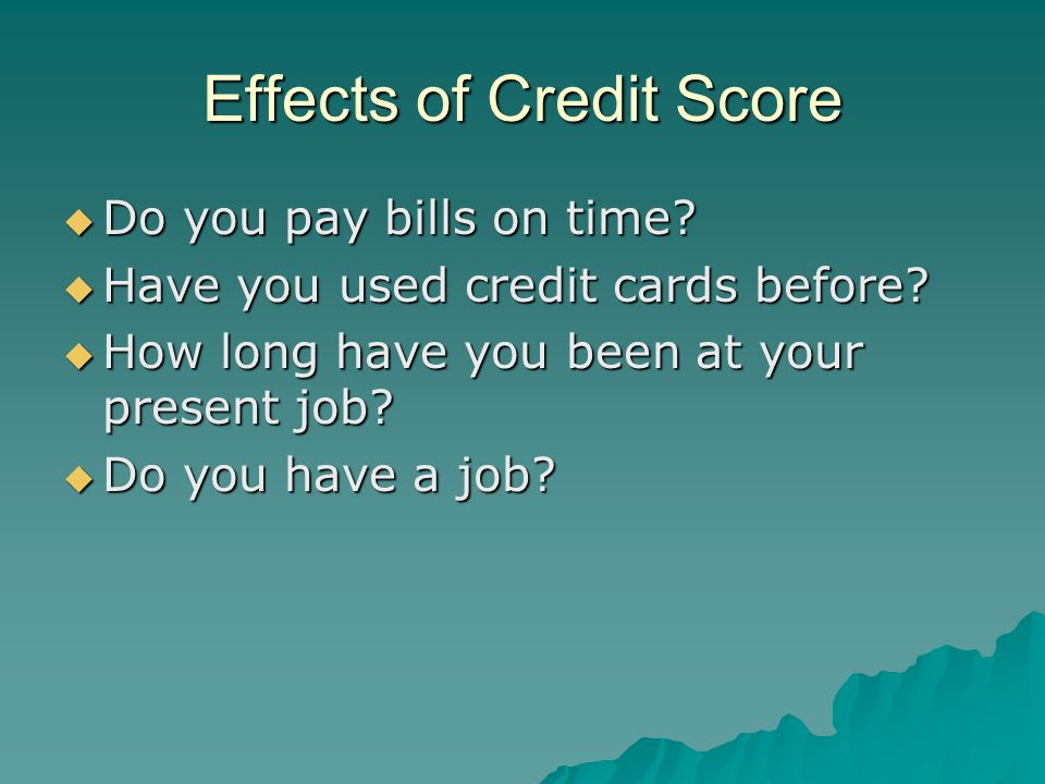 Effects of Credit Score  Do you pay bills on time.