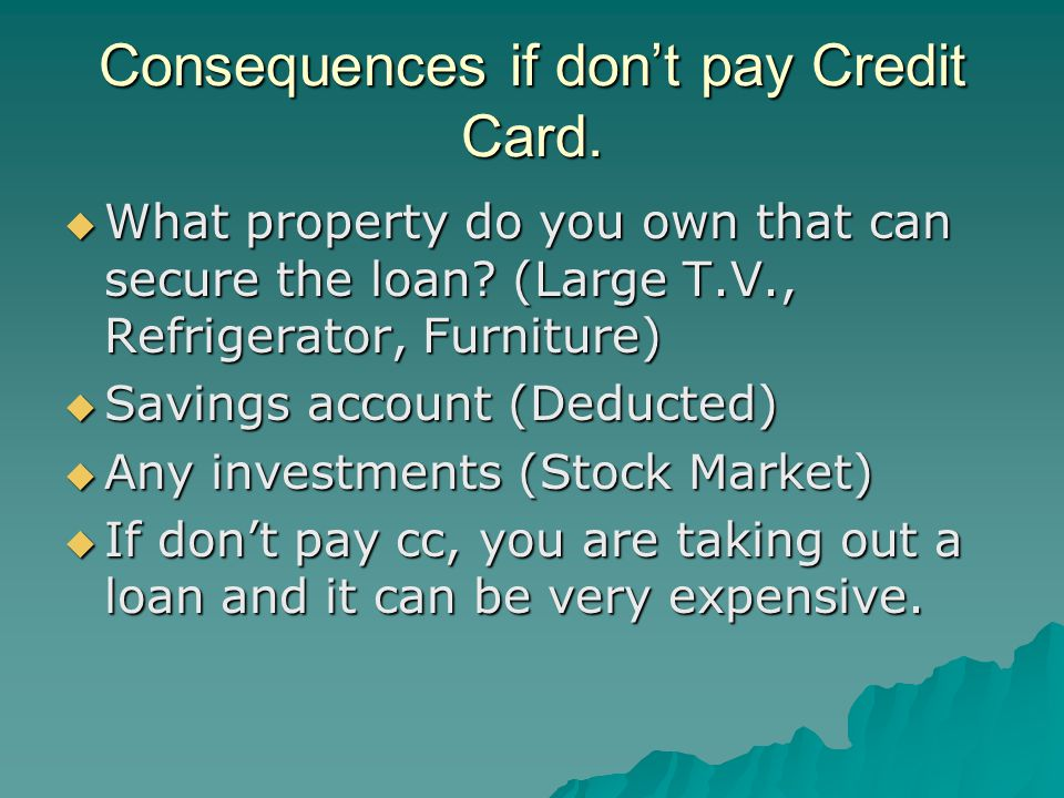 Consequences if don't pay Credit Card.  What property do you own that can secure the loan.
