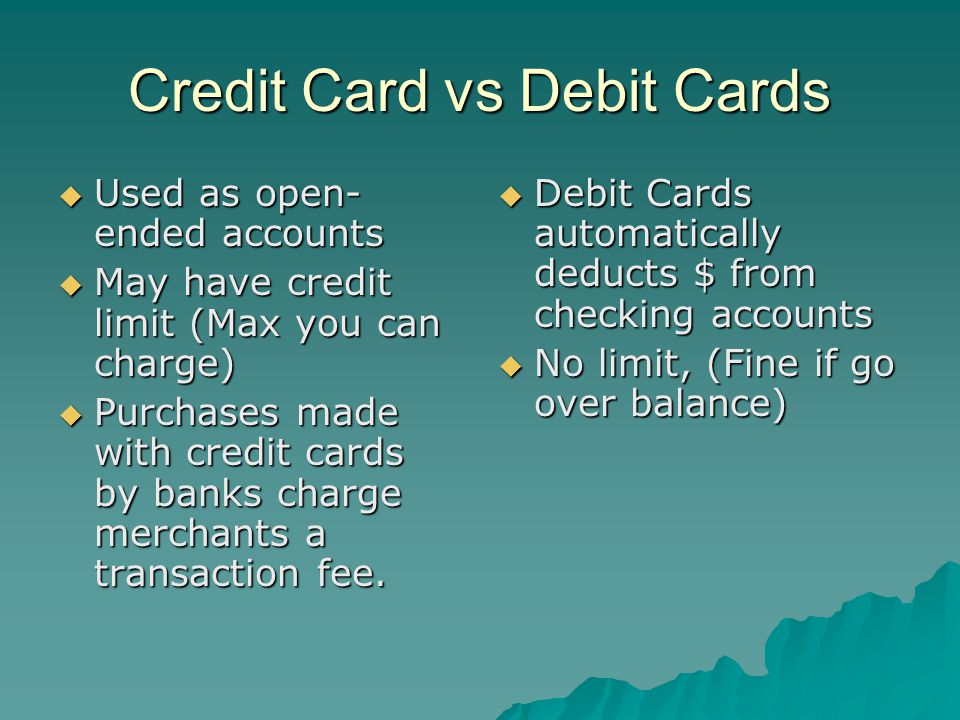 Credit Card vs Debit Cards  Used as open- ended accounts  May have credit limit (Max you can charge)  Purchases made with credit cards by banks charge merchants a transaction fee.