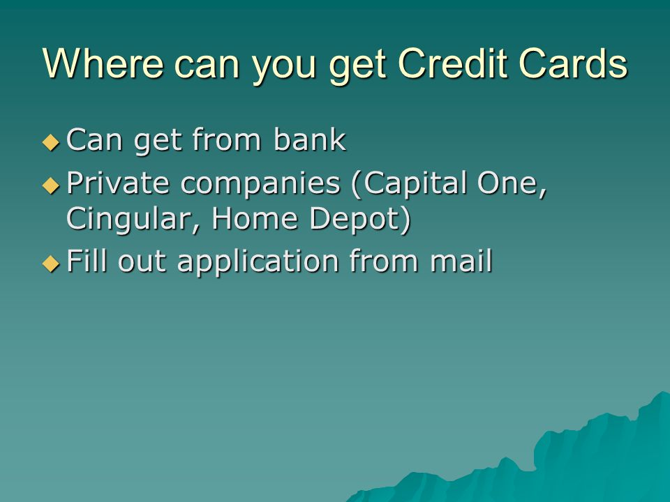Where can you get Credit Cards  Can get from bank  Private companies (Capital One, Cingular, Home Depot)  Fill out application from mail