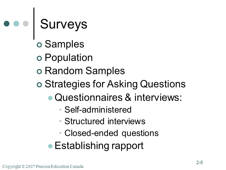 Copyright © 2007 Pearson Education Canada 2-5 Surveys Samples Population Random Samples Strategies for Asking Questions Questionnaires & interviews: Self-administered Structured interviews Closed-ended questions Establishing rapport