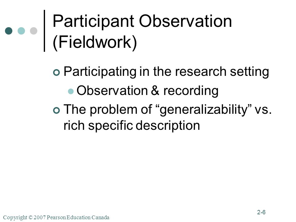 Copyright © 2007 Pearson Education Canada 2-6 Participant Observation (Fieldwork) Participating in the research setting Observation & recording The problem of generalizability vs.