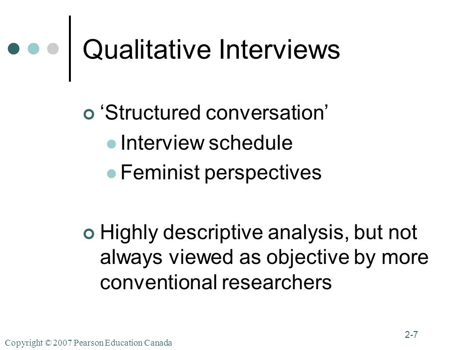 Copyright © 2007 Pearson Education Canada 2-7 Qualitative Interviews 'Structured conversation' Interview schedule Feminist perspectives Highly descriptive analysis, but not always viewed as objective by more conventional researchers