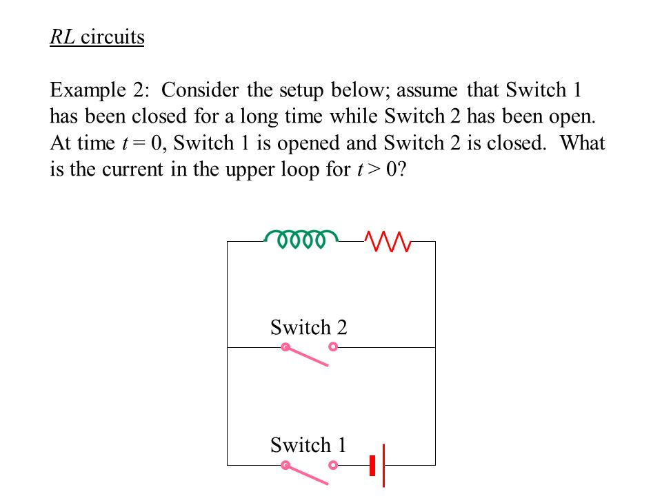 RL circuits Example 2: Consider the setup below; assume that Switch 1 has been closed for a long time while Switch 2 has been open.