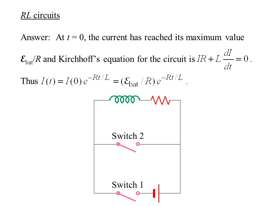 RL circuits Answer: At t = 0, the current has reached its maximum value E bat /R and Kirchhoff's equation for the circuit is Thus Switch 2 Switch 1