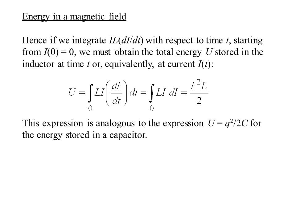 Energy in a magnetic field Hence if we integrate IL(dI/dt) with respect to time t, starting from I(0) = 0, we must obtain the total energy U stored in the inductor at time t or, equivalently, at current I(t): This expression is analogous to the expression U = q 2 /2C for the energy stored in a capacitor.