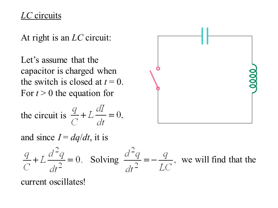 LC circuits At right is an LC circuit: Let's assume that the capacitor is charged when the switch is closed at t = 0.