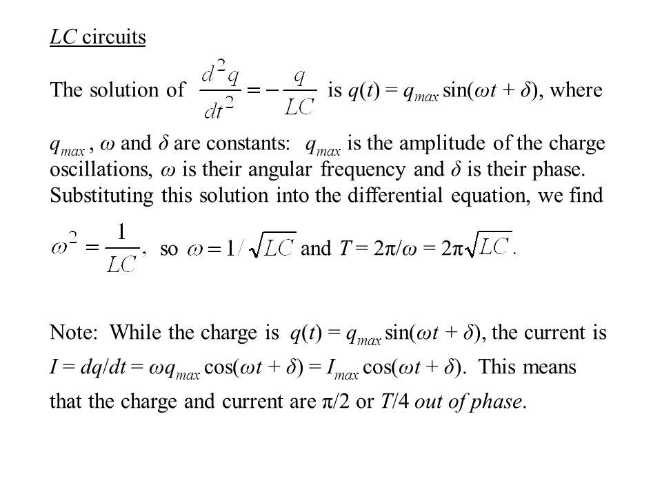 LC circuits The solution of is q(t) = q max sin(ωt + δ), where q max, ω and δ are constants: q max is the amplitude of the charge oscillations, ω is their angular frequency and δ is their phase.