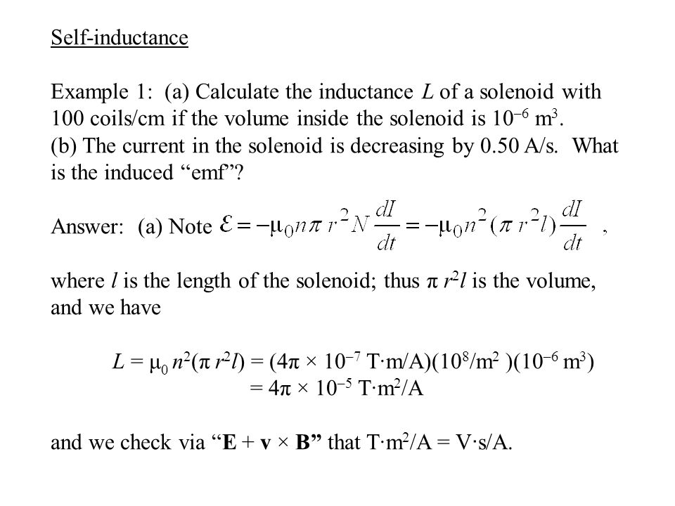 Self-inductance Example 1: (a) Calculate the inductance L of a solenoid with 100 coils/cm if the volume inside the solenoid is 10 –6 m 3.