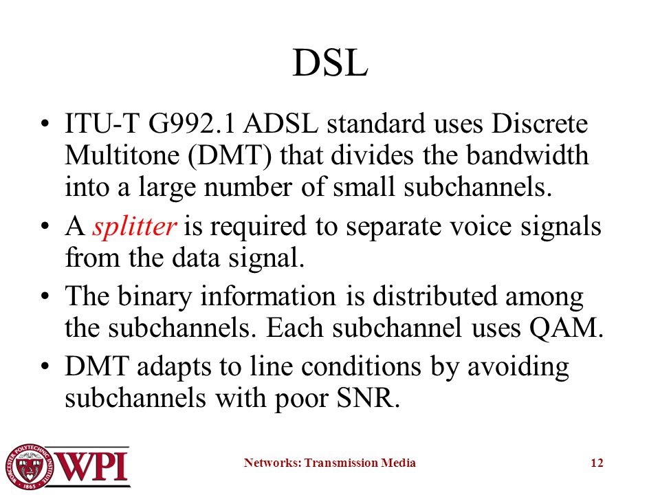 Networks: Transmission Media12 DSL ITU-T G992.1 ADSL standard uses Discrete Multitone (DMT) that divides the bandwidth into a large number of small subchannels.