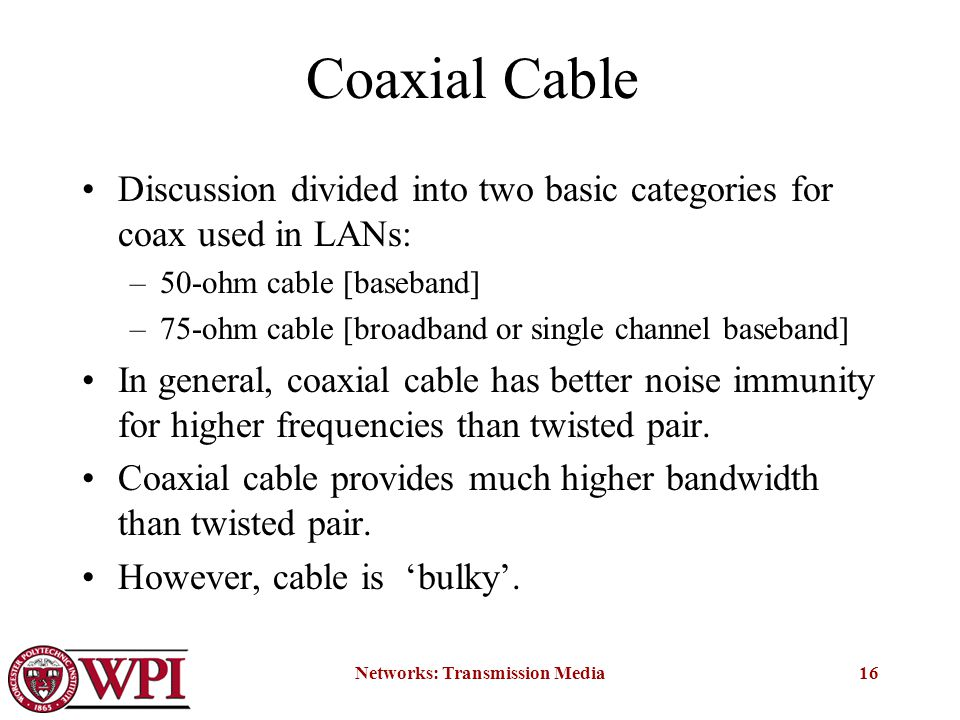 Networks: Transmission Media16 Coaxial Cable Discussion divided into two basic categories for coax used in LANs: –50-ohm cable [baseband] –75-ohm cable [broadband or single channel baseband] In general, coaxial cable has better noise immunity for higher frequencies than twisted pair.