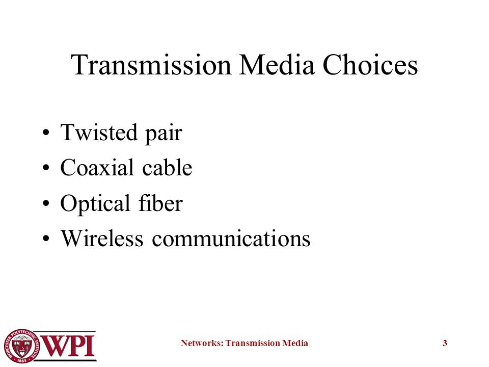 Networks: Transmission Media3 Transmission Media Choices Twisted pair Coaxial cable Optical fiber Wireless communications