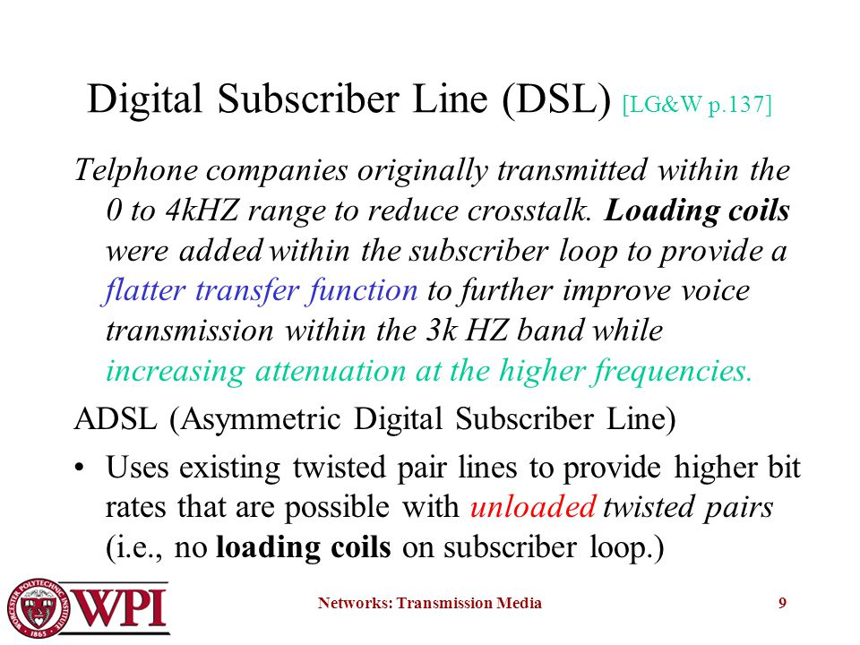 Networks: Transmission Media9 Digital Subscriber Line (DSL) [LG&W p.137] Telphone companies originally transmitted within the 0 to 4kHZ range to reduce crosstalk.